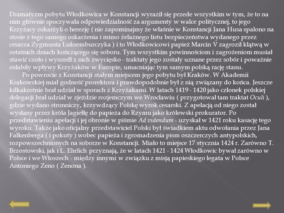 Dramatyzm pobytu Włodkowica w Konstancji wyraził się przede wszystkim w tym, że to na nim głównie spoczywała odpowiedzialność za argumenty w walce politycznej, to jego Krzyżacy oskarżyli o herezję ( nie zapominajmy że właśnie w Konstancji Jana Husa spalono na stosie z tego samego oskarżenia i mimo żelaznego listu bezpieczeństwa wydanego przez cesarza Zygmunta Luksemburczyka ) i to Włodkowicowi papież Marcin V zagroził klątwą w ostatnich dniach kończącego się soboru. Tym wszystkim powinnościom i zagrożeniom musiał stawić czoło i wyszedł z nich zwycięsko - traktaty jego zostały uznane przez sobór i poważnie osłabiły wpływy Krzyżaków w Europie, umacniając tym samym polską rację stanu.