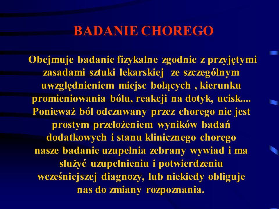 BADANIE CHOREGO Obejmuje badanie fizykalne zgodnie z przyjętymi zasadami sztuki lekarskiej ze szczególnym uwzględnieniem miejsc bolących , kierunku promieniowania bólu, reakcji na dotyk, ucisk....