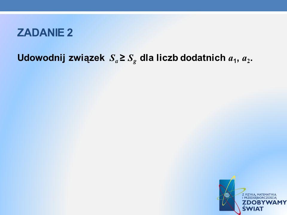 Zadanie 2 Udowodnij związek Sa ≥ Sg dla liczb dodatnich a1, a2.
