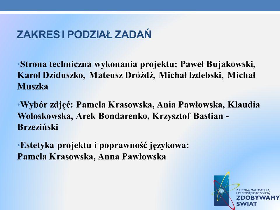 Zakres i podział zadań Strona techniczna wykonania projektu: Paweł Bujakowski, Karol Dziduszko, Mateusz Dróżdż, Michał Izdebski, Michał Muszka.