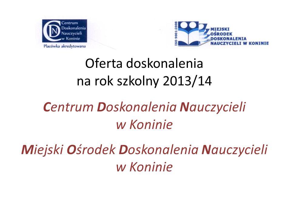 Oferta doskonalenia na rok szkolny 2013/14 Centrum Doskonalenia Nauczycieli w Koninie Miejski Ośrodek Doskonalenia Nauczycieli w Koninie