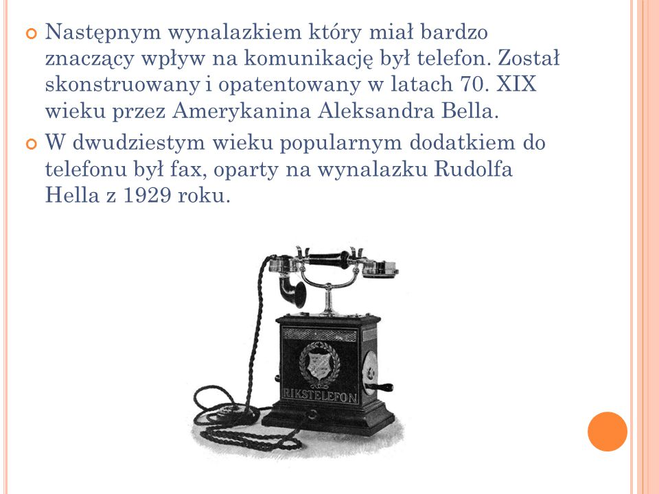 Następnym wynalazkiem który miał bardzo znaczący wpływ na komunikację był telefon. Został skonstruowany i opatentowany w latach 70. XIX wieku przez Amerykanina Aleksandra Bella.