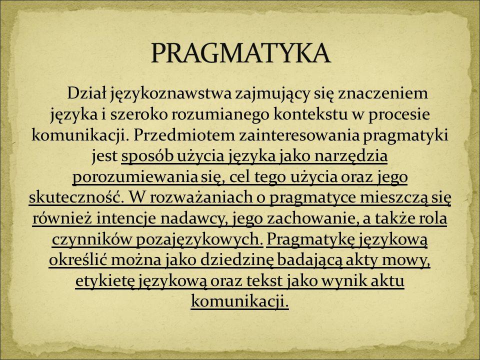 Dział językoznawstwa zajmujący się znaczeniem języka i szeroko rozumianego kontekstu w procesie komunikacji. Przedmiotem zainteresowania pragmatyki jest sposób użycia języka jako narzędzia porozumiewania się, cel tego użycia oraz jego skuteczność. W rozważaniach o pragmatyce mieszczą się również intencje nadawcy, jego zachowanie, a także rola czynników pozajęzykowych. Pragmatykę językową określić można jako dziedzinę badającą akty mowy, etykietę językową oraz tekst jako wynik aktu komunikacji.