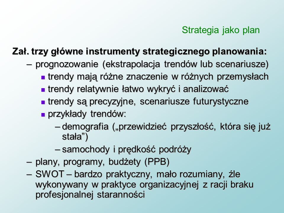 Strategia jako plan Zał. trzy główne instrumenty strategicznego planowania: prognozowanie (ekstrapolacja trendów lub scenariusze)