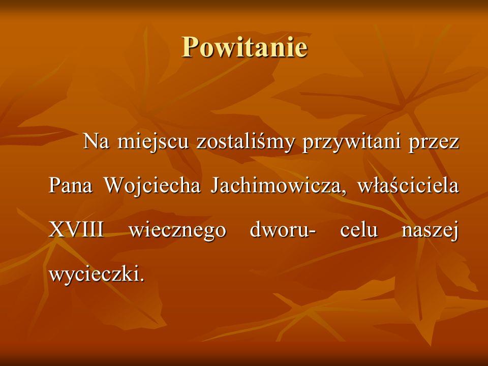 Powitanie Na miejscu zostaliśmy przywitani przez Pana Wojciecha Jachimowicza, właściciela XVIII wiecznego dworu- celu naszej wycieczki.