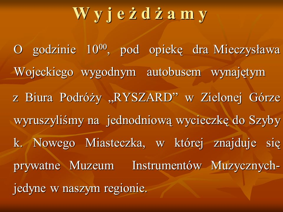 W y j e ż d ż a m yO godzinie 1000, pod opiekę dra Mieczysława Wojeckiego wygodnym autobusem wynajętym.