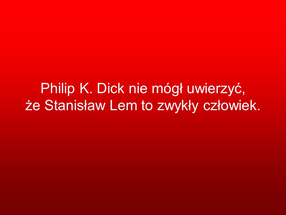 Philip K. Dick nie mógł uwierzyć, że Stanisław Lem to zwykły człowiek.