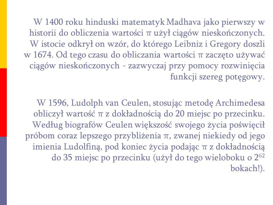 W 1400 roku hinduski matematyk Madhava jako pierwszy w historii do obliczenia wartości π użył ciągów nieskończonych. W istocie odkrył on wzór, do którego Leibniz i Gregory doszli w 1674. Od tego czasu do obliczania wartości π zaczęto używać ciągów nieskończonych - zazwyczaj przy pomocy rozwinięcia funkcji szereg potęgowy.