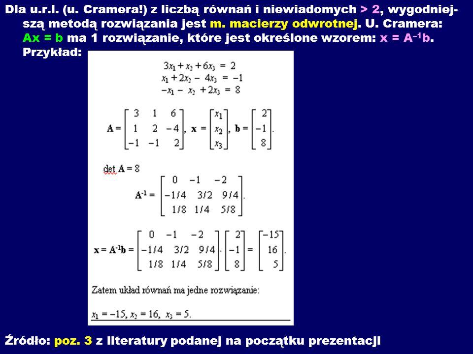 Dla u.r.l. (u. Cramera!) z liczbą równań i niewiadomych > 2, wygodniej-szą metodą rozwiązania jest m. macierzy odwrotnej. U. Cramera: Ax = b ma 1 rozwiązanie, które jest określone wzorem: x = A–1b. Przykład: