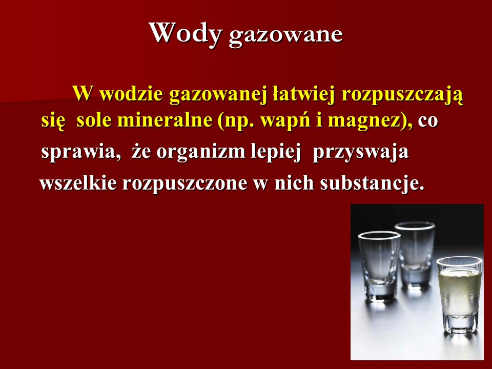 Wody gazowane W wodzie gazowanej łatwiej rozpuszczają się sole mineralne (np. wapń i magnez), co. sprawia, że organizm lepiej przyswaja.