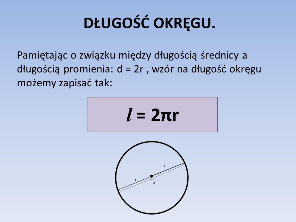 DŁUGOŚĆ OKRĘGU. Pamiętając o związku między długością średnicy a długością promienia: d = 2r , wzór na długość okręgu możemy zapisać tak: