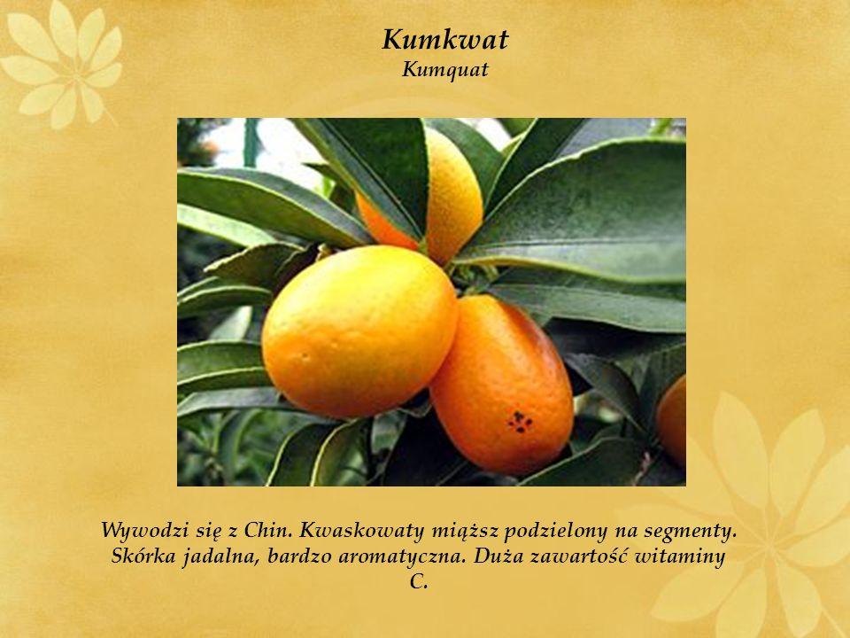 Kumkwat Kumquat Wywodzi się z Chin. Kwaskowaty miąższ podzielony na segmenty.