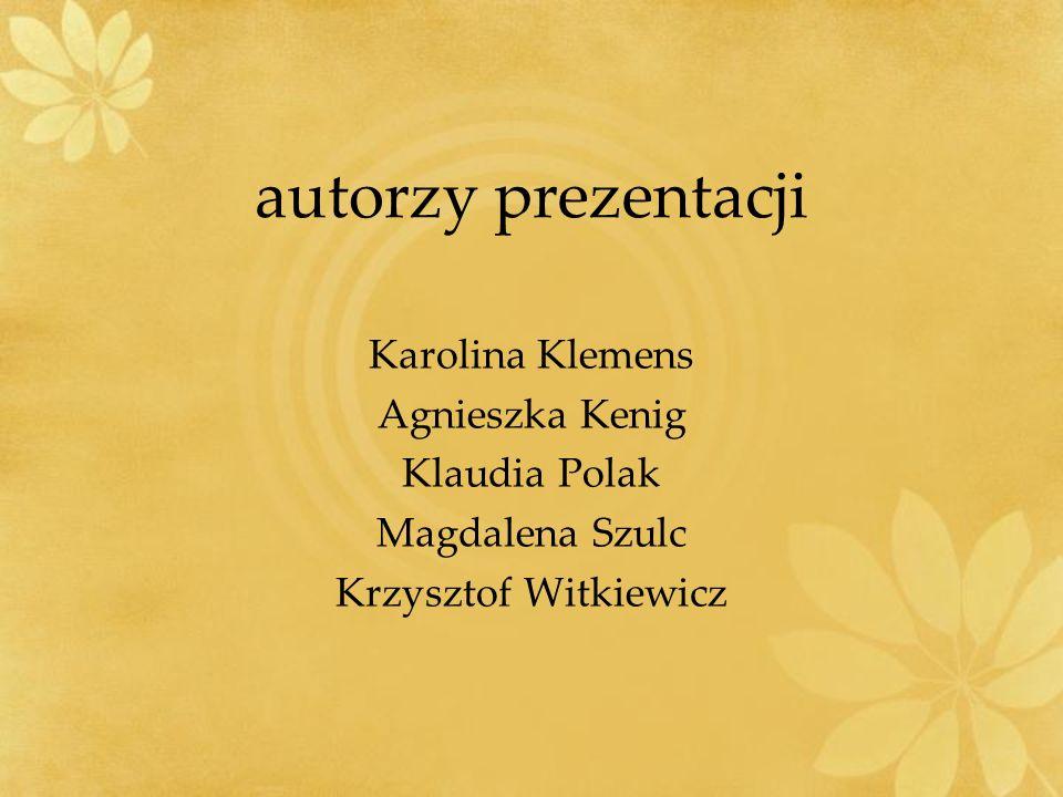 autorzy prezentacji Karolina Klemens Agnieszka Kenig Klaudia Polak