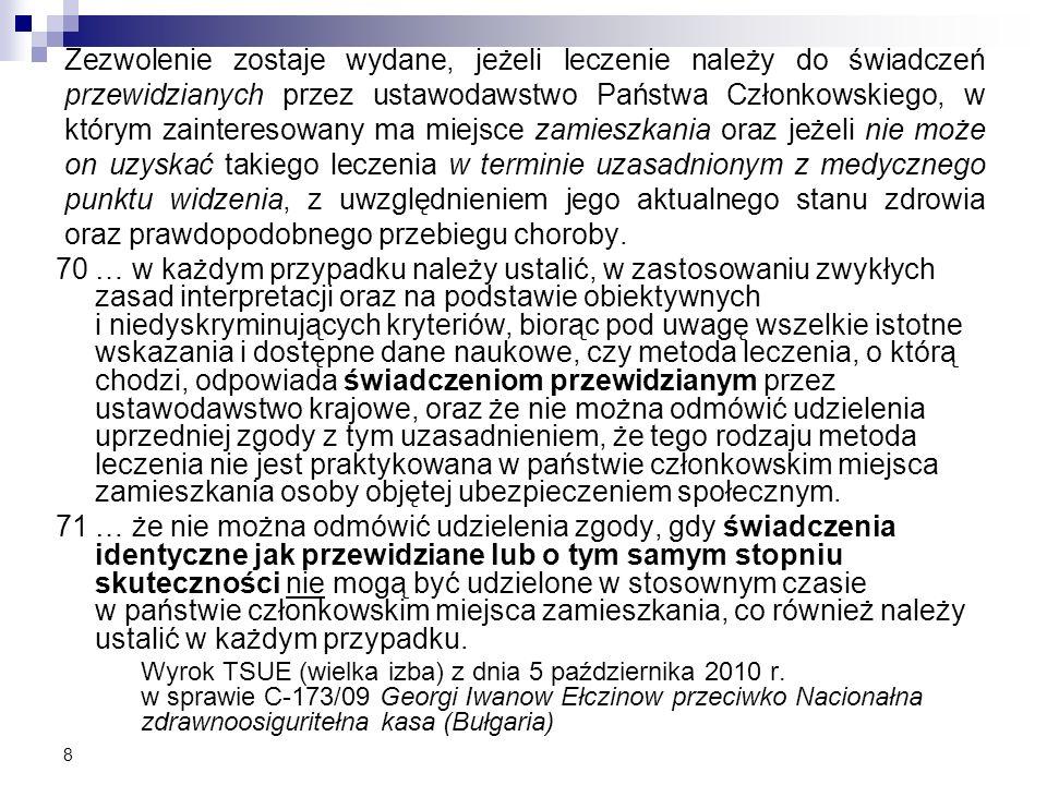 Zezwolenie zostaje wydane, jeżeli leczenie należy do świadczeń przewidzianych przez ustawodawstwo Państwa Członkowskiego, w którym zainteresowany ma miejsce zamieszkania oraz jeżeli nie może on uzyskać takiego leczenia w terminie uzasadnionym z medycznego punktu widzenia, z uwzględnieniem jego aktualnego stanu zdrowia oraz prawdopodobnego przebiegu choroby.