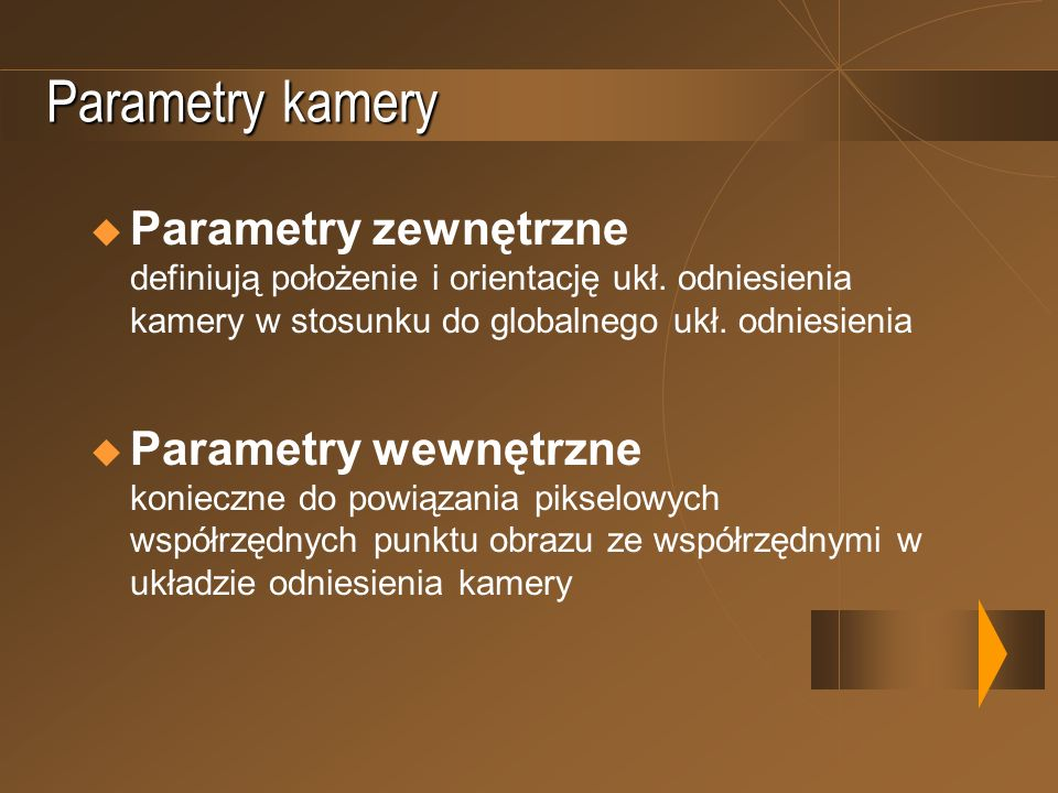 Parametry kamery Parametry zewnętrzne definiują położenie i orientację ukł. odniesienia kamery w stosunku do globalnego ukł. odniesienia.