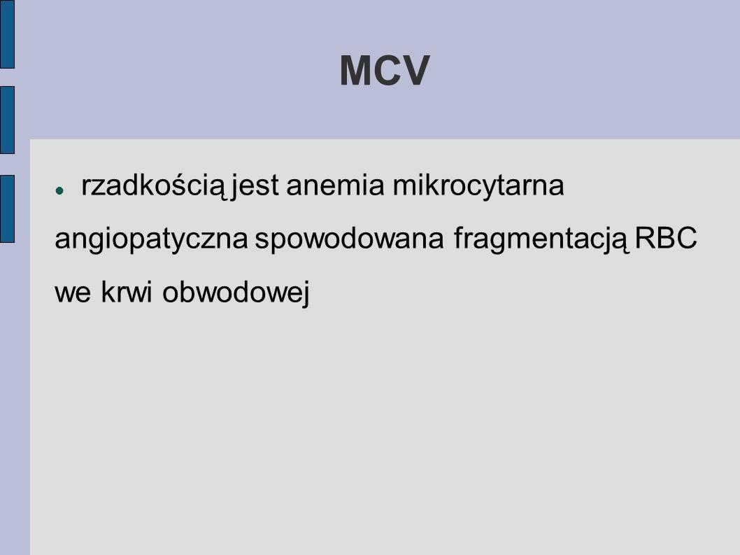 MCVrzadkością jest anemia mikrocytarna angiopatyczna spowodowana fragmentacją RBC we krwi obwodowej.