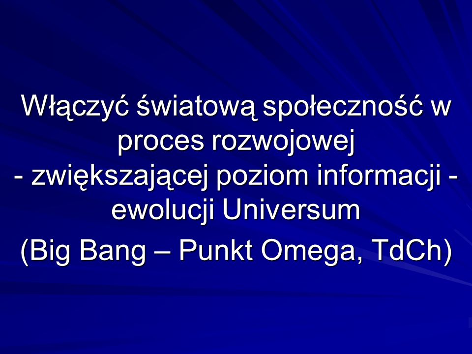 Włączyć światową społeczność w proces rozwojowej - zwiększającej poziom informacji - ewolucji Universum (Big Bang – Punkt Omega, TdCh)