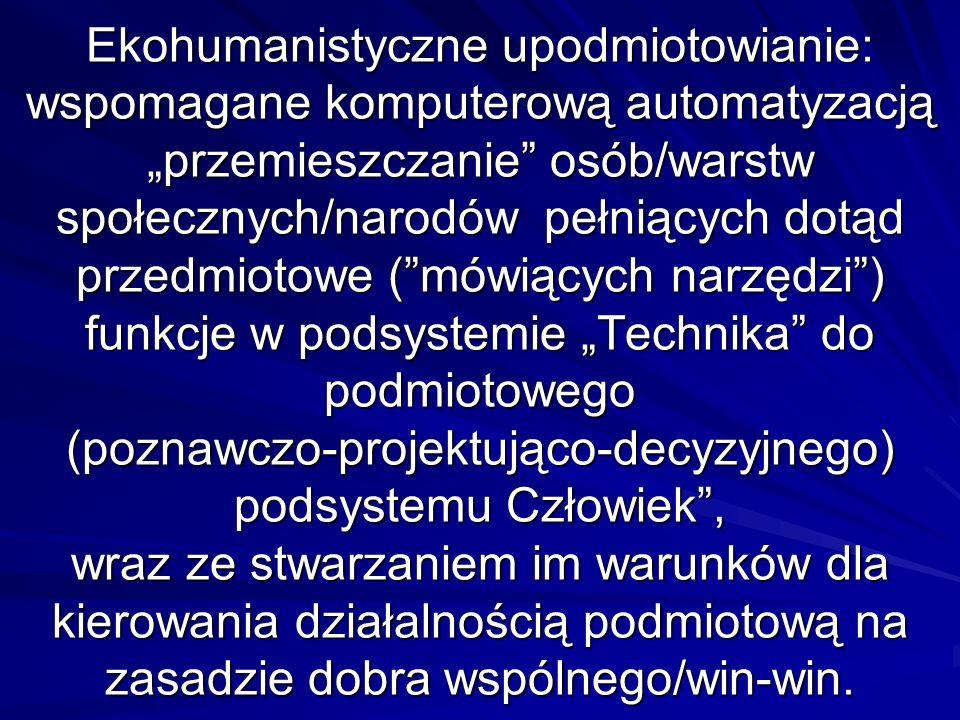 """Ekohumanistyczne upodmiotowianie: wspomagane komputerową automatyzacją """"przemieszczanie osób/warstw społecznych/narodów pełniących dotąd przedmiotowe ( mówiących narzędzi ) funkcje w podsystemie """"Technika do podmiotowego (poznawczo-projektująco-decyzyjnego) podsystemu Człowiek , wraz ze stwarzaniem im warunków dla kierowania działalnością podmiotową na zasadzie dobra wspólnego/win-win."""