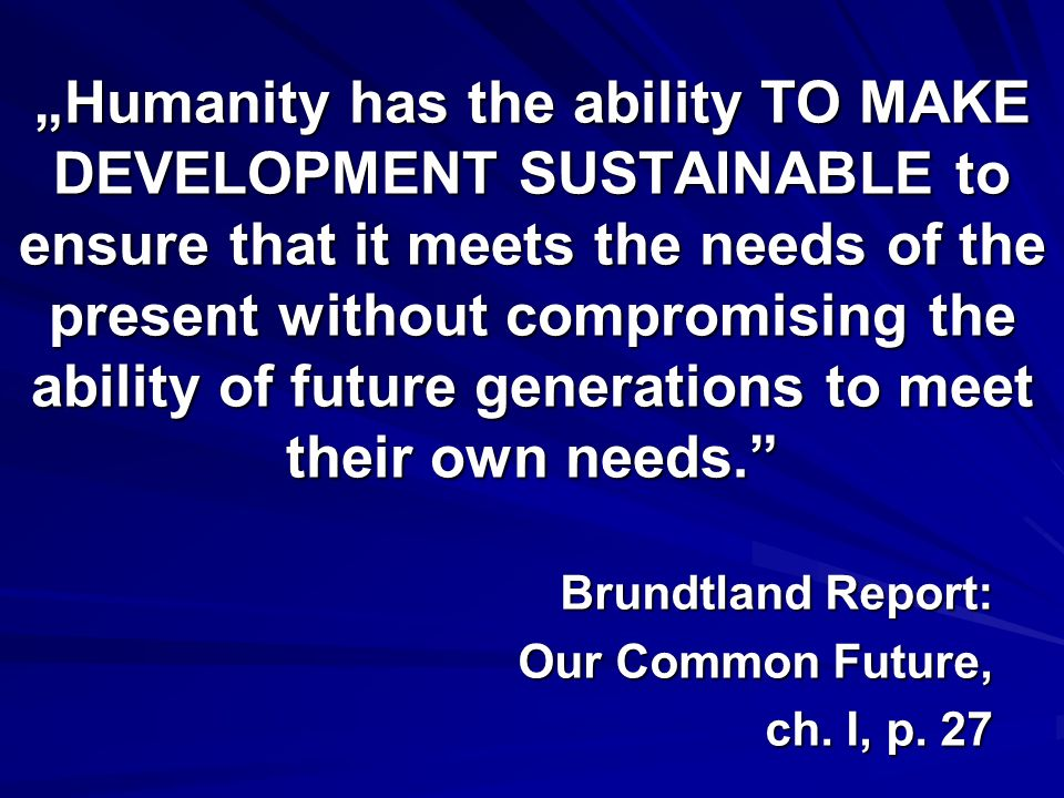 """Humanity has the ability TO MAKE DEVELOPMENT SUSTAINABLE to ensure that it meets the needs of the present without compromising the ability of future generations to meet their own needs."