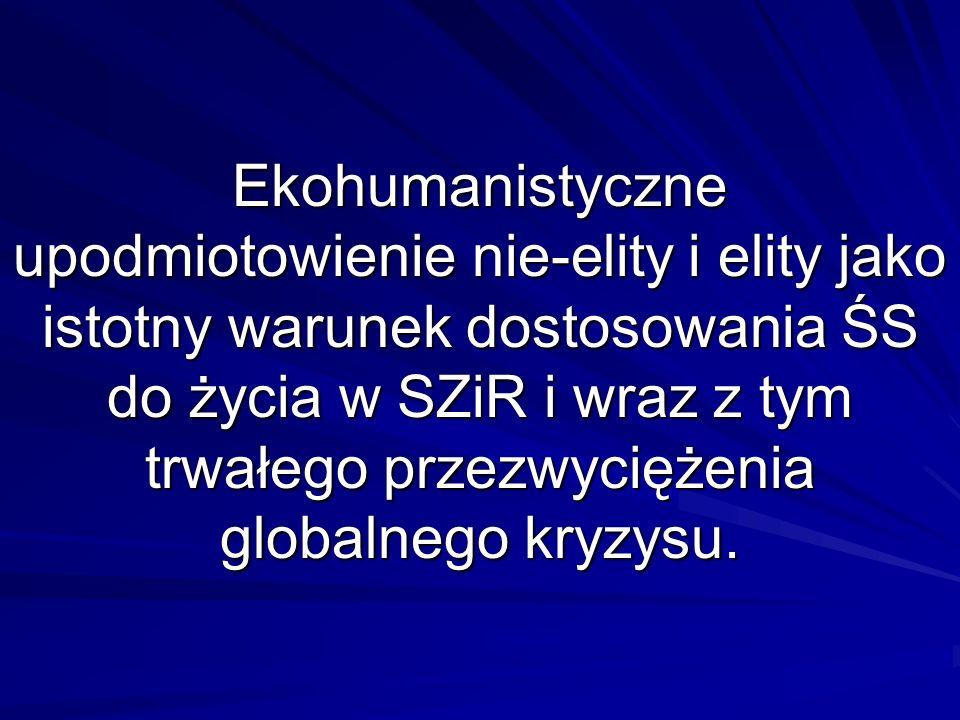 Ekohumanistyczne upodmiotowienie nie-elity i elity jako istotny warunek dostosowania ŚS do życia w SZiR i wraz z tym trwałego przezwyciężenia globalnego kryzysu.