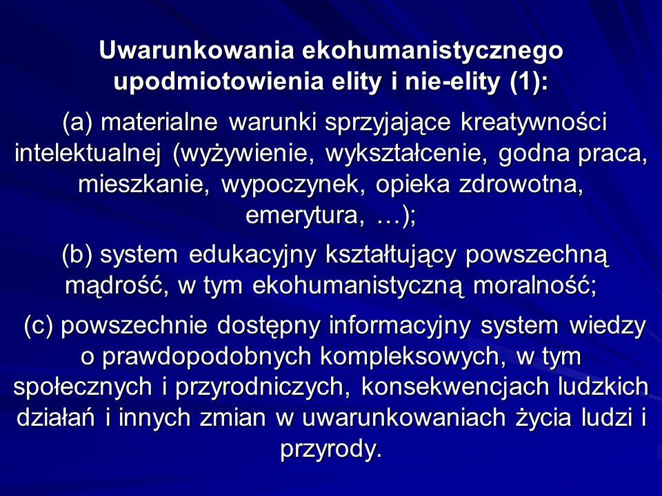 Uwarunkowania ekohumanistycznego upodmiotowienia elity i nie-elity (1): (a) materialne warunki sprzyjające kreatywności intelektualnej (wyżywienie, wykształcenie, godna praca, mieszkanie, wypoczynek, opieka zdrowotna, emerytura, …); (b) system edukacyjny kształtujący powszechną mądrość, w tym ekohumanistyczną moralność; (c) powszechnie dostępny informacyjny system wiedzy o prawdopodobnych kompleksowych, w tym społecznych i przyrodniczych, konsekwencjach ludzkich działań i innych zmian w uwarunkowaniach życia ludzi i przyrody.