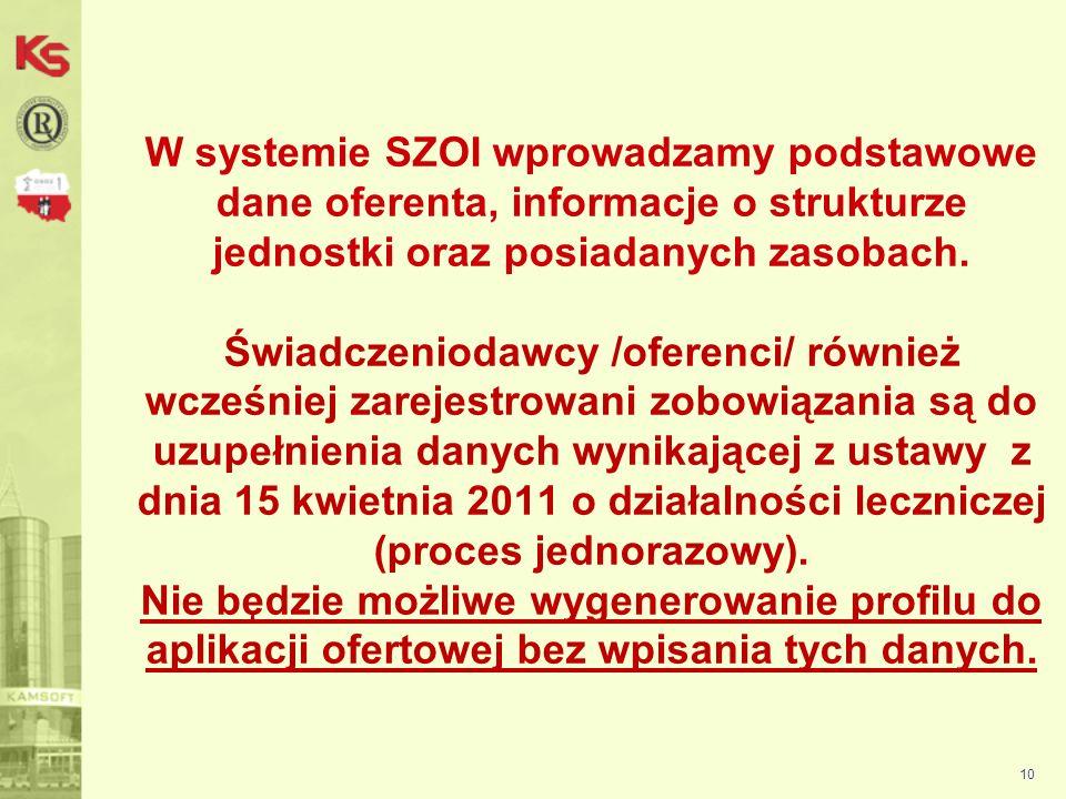 W systemie SZOI wprowadzamy podstawowe dane oferenta, informacje o strukturze jednostki oraz posiadanych zasobach. Świadczeniodawcy /oferenci/ również wcześniej zarejestrowani zobowiązania są do uzupełnienia danych wynikającej z ustawy z dnia 15 kwietnia 2011 o działalności leczniczej (proces jednorazowy). Nie będzie możliwe wygenerowanie profilu do aplikacji ofertowej bez wpisania tych danych.