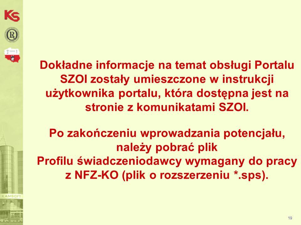 Dokładne informacje na temat obsługi Portalu SZOI zostały umieszczone w instrukcji użytkownika portalu, która dostępna jest na stronie z komunikatami SZOI. Po zakończeniu wprowadzania potencjału, należy pobrać plik Profilu świadczeniodawcy wymagany do pracy z NFZ-KO (plik o rozszerzeniu *.sps).