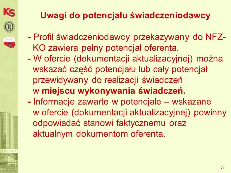 Uwagi do potencjału świadczeniodawcy - Profil świadczeniodawcy przekazywany do NFZ- KO zawiera pełny potencjał oferenta. - W ofercie (dokumentacji aktualizacyjnej) można wskazać część potencjału lub cały potencjał przewidywany do realizacji świadczeń w miejscu wykonywania świadczeń. - Informacje zawarte w potencjale – wskazane w ofercie (dokumentacji aktualizacyjnej) powinny odpowiadać stanowi faktycznemu oraz aktualnym dokumentom oferenta.