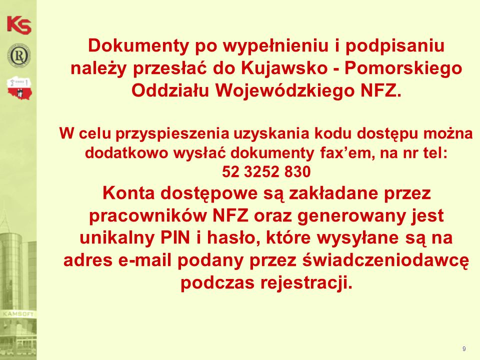 Dokumenty po wypełnieniu i podpisaniu należy przesłać do Kujawsko - Pomorskiego Oddziału Wojewódzkiego NFZ. W celu przyspieszenia uzyskania kodu dostępu można dodatkowo wysłać dokumenty fax'em, na nr tel: 52 3252 830 Konta dostępowe są zakładane przez pracowników NFZ oraz generowany jest unikalny PIN i hasło, które wysyłane są na adres e-mail podany przez świadczeniodawcę podczas rejestracji.