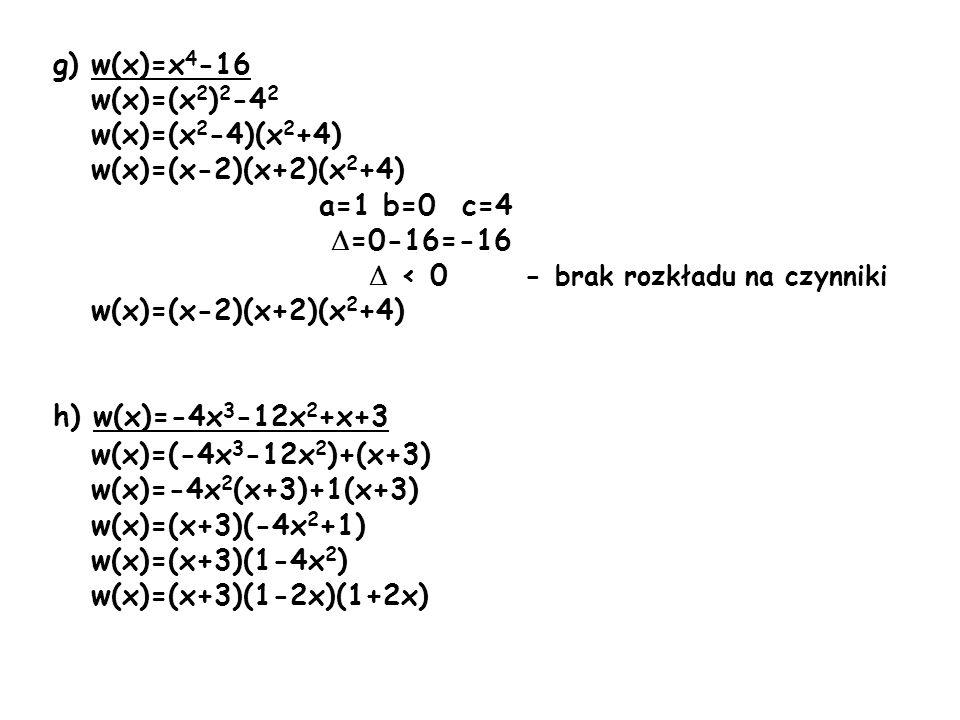 g) w(x)=x4-16 w(x)=(x2)2-42. w(x)=(x2-4)(x2+4) w(x)=(x-2)(x+2)(x2+4) a=1 b=0 c=4. =0-16=-16.  < 0 - brak rozkładu na czynniki.