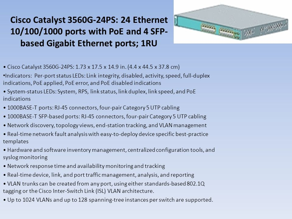 Cisco Catalyst 3560G-24PS: 24 Ethernet 10/100/1000 ports with PoE and 4 SFP-based Gigabit Ethernet ports; 1RU