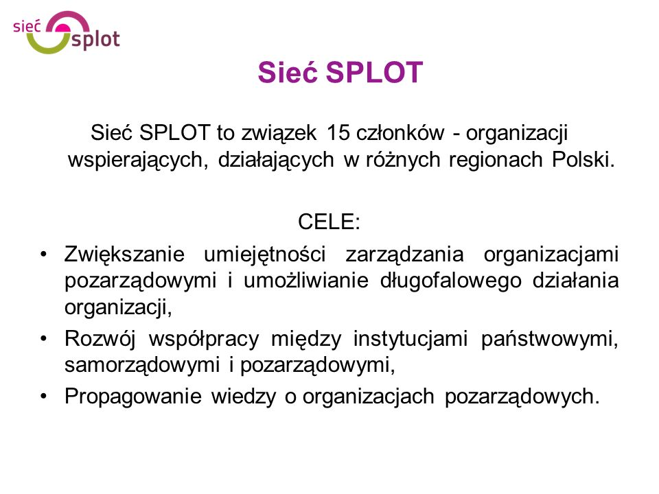 Sieć SPLOT Sieć SPLOT to związek 15 członków - organizacji wspierających, działających w różnych regionach Polski.