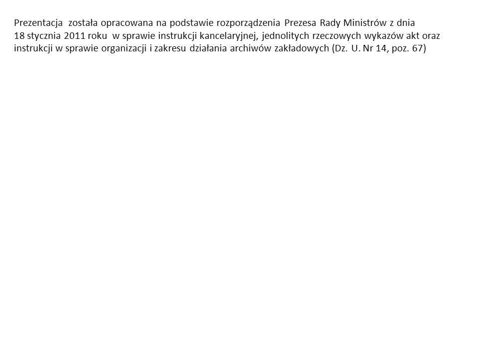 Prezentacja została opracowana na podstawie rozporządzenia Prezesa Rady Ministrów z dnia 18 stycznia 2011 roku w sprawie instrukcji kancelaryjnej, jednolitych rzeczowych wykazów akt oraz instrukcji w sprawie organizacji i zakresu działania archiwów zakładowych (Dz.