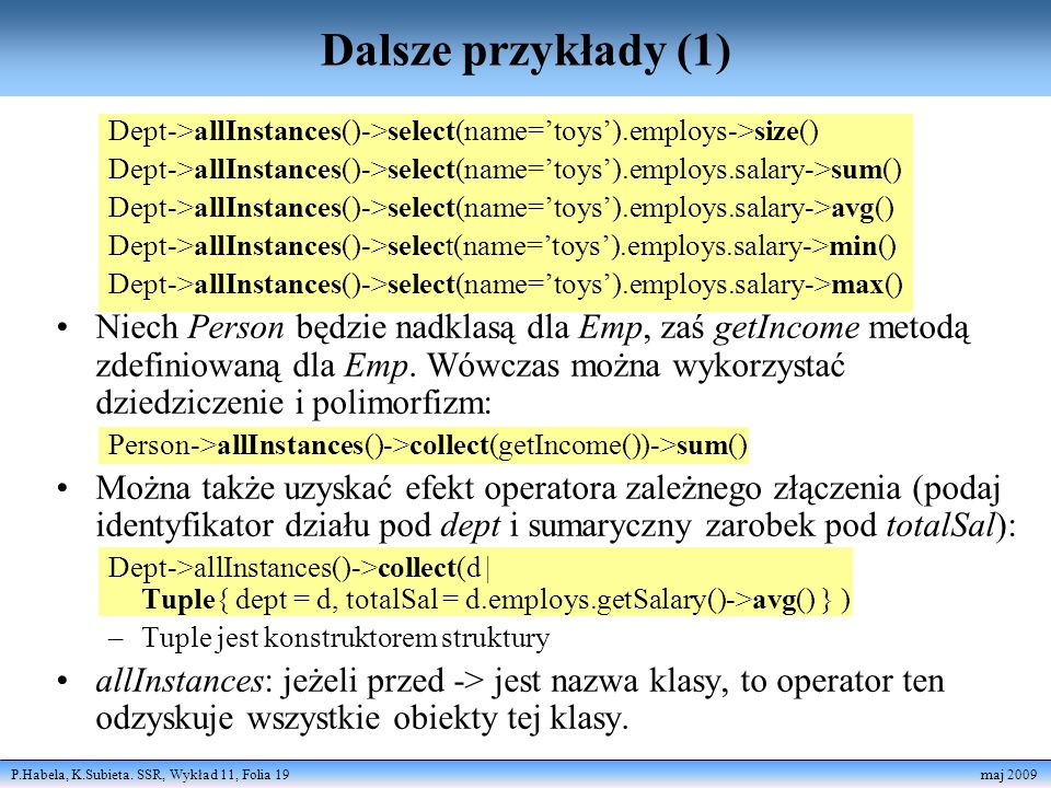 Dalsze przykłady (1) Dept->allInstances()->select(name='toys').employs->size() Dept->allInstances()->select(name='toys').employs.salary->sum()