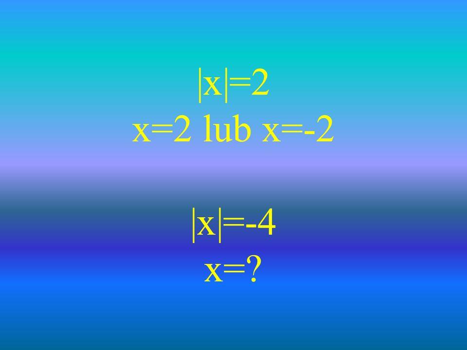 |x|=2 x=2 lub x=-2 |x|=-4 x=