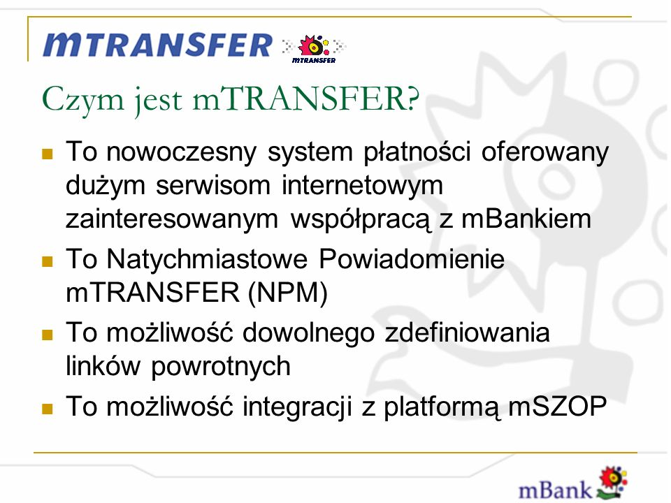 Czym jest mTRANSFER To nowoczesny system płatności oferowany dużym serwisom internetowym zainteresowanym współpracą z mBankiem.