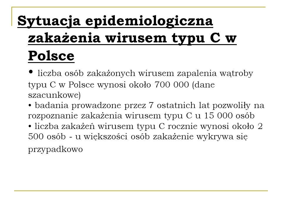 Sytuacja epidemiologiczna zakażenia wirusem typu C w Polsce • liczba osób zakażonych wirusem zapalenia wątroby typu C w Polsce wynosi około 700 000 (dane szacunkowe) • badania prowadzone przez 7 ostatnich lat pozwoliły na rozpoznanie zakażenia wirusem typu C u 15 000 osób • liczba zakażeń wirusem typu C rocznie wynosi około 2 500 osób - u większości osób zakażenie wykrywa się przypadkowo