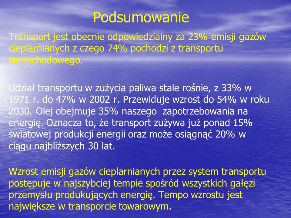 Podsumowanie Transport jest obecnie odpowiedzialny za 23% emisji gazów cieplarnianych z czego 74% pochodzi z transportu samochodowego.