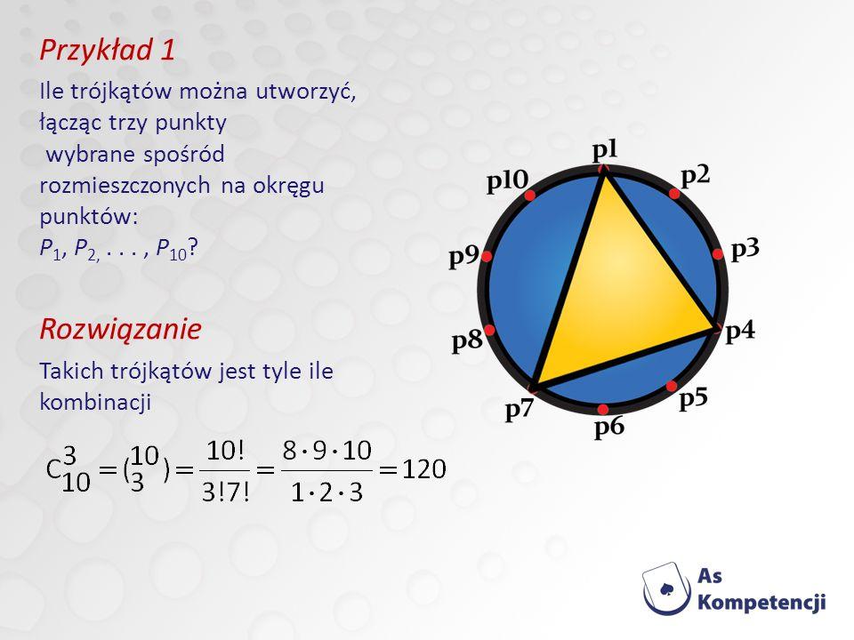 Przykład 1 Ile trójkątów można utworzyć, łącząc trzy punkty wybrane spośród rozmieszczonych na okręgu punktów: P1, P2, . . . , P10