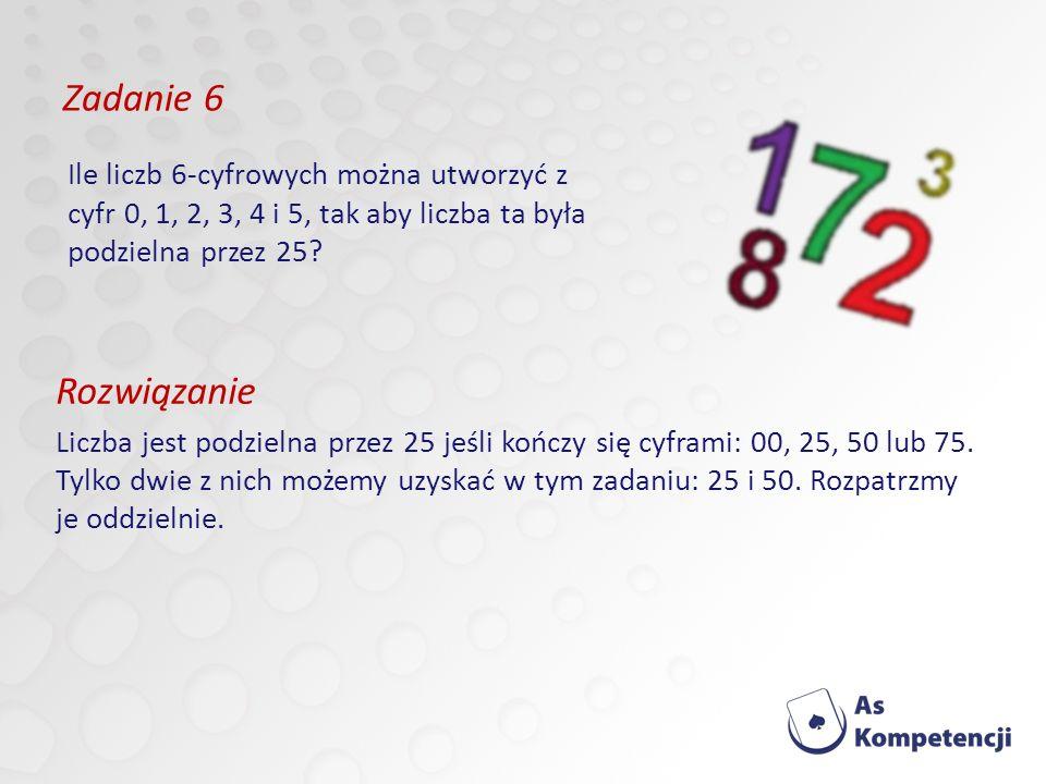 Zadanie 6 Ile liczb 6-cyfrowych można utworzyć z cyfr 0, 1, 2, 3, 4 i 5, tak aby liczba ta była podzielna przez 25