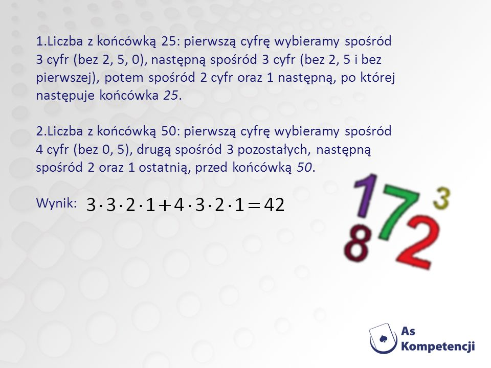 Liczba z końcówką 25: pierwszą cyfrę wybieramy spośród 3 cyfr (bez 2, 5, 0), następną spośród 3 cyfr (bez 2, 5 i bez pierwszej), potem spośród 2 cyfr oraz 1 następną, po której następuje końcówka 25.