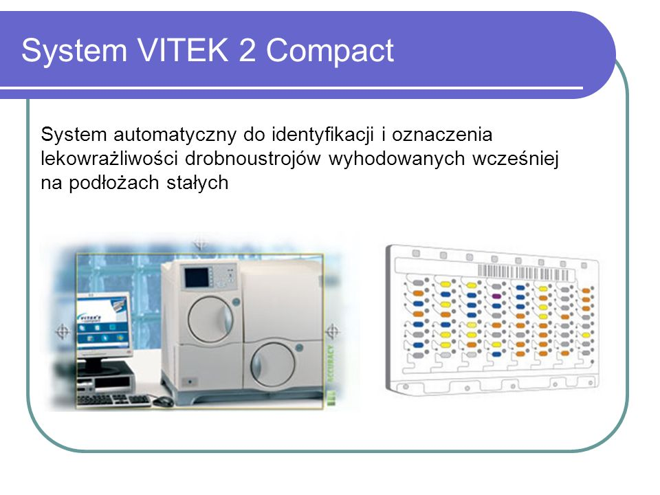 System VITEK 2 CompactSystem automatyczny do identyfikacji i oznaczenia lekowrażliwości drobnoustrojów wyhodowanych wcześniej na podłożach stałych.