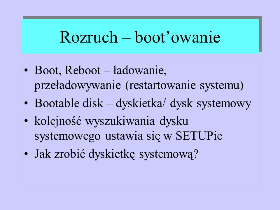 Rozruch – boot'owanie Boot, Reboot – ładowanie, przeładowywanie (restartowanie systemu) Bootable disk – dyskietka/ dysk systemowy.