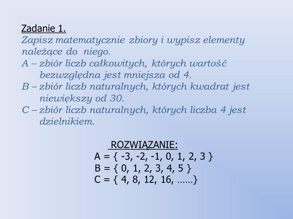 Zadanie 1. Zapisz matematycznie zbiory i wypisz elementy należące do niego. A – zbiór liczb całkowitych, których wartość.