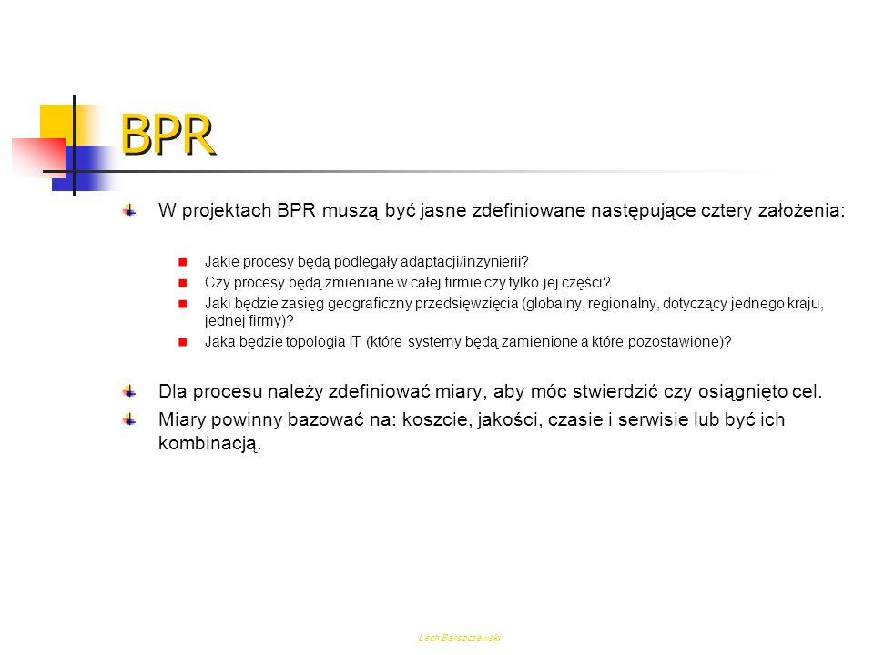 BPR W projektach BPR muszą być jasne zdefiniowane następujące cztery założenia: Jakie procesy będą podlegały adaptacji/inżynierii