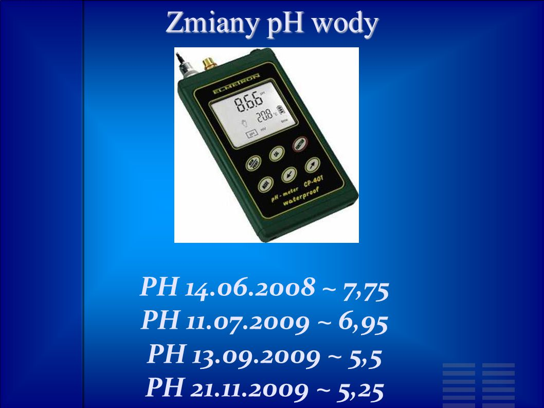 Zmiany pH wody PH 14.06.2008 ~ 7,75 PH 11.07.2009 ~ 6,95 PH 13.09.2009 ~ 5,5 PH 21.11.2009 ~ 5,25