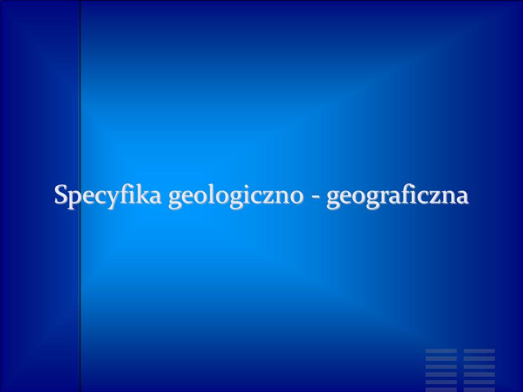 Specyfika geologiczno - geograficzna