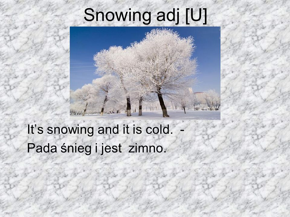 Snowing adj [U] It's snowing and it is cold. -