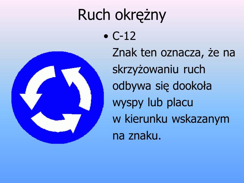 Ruch okrężny C-12 Znak ten oznacza, że na skrzyżowaniu ruch odbywa się dookoła wyspy lub placu w kierunku wskazanym na znaku.