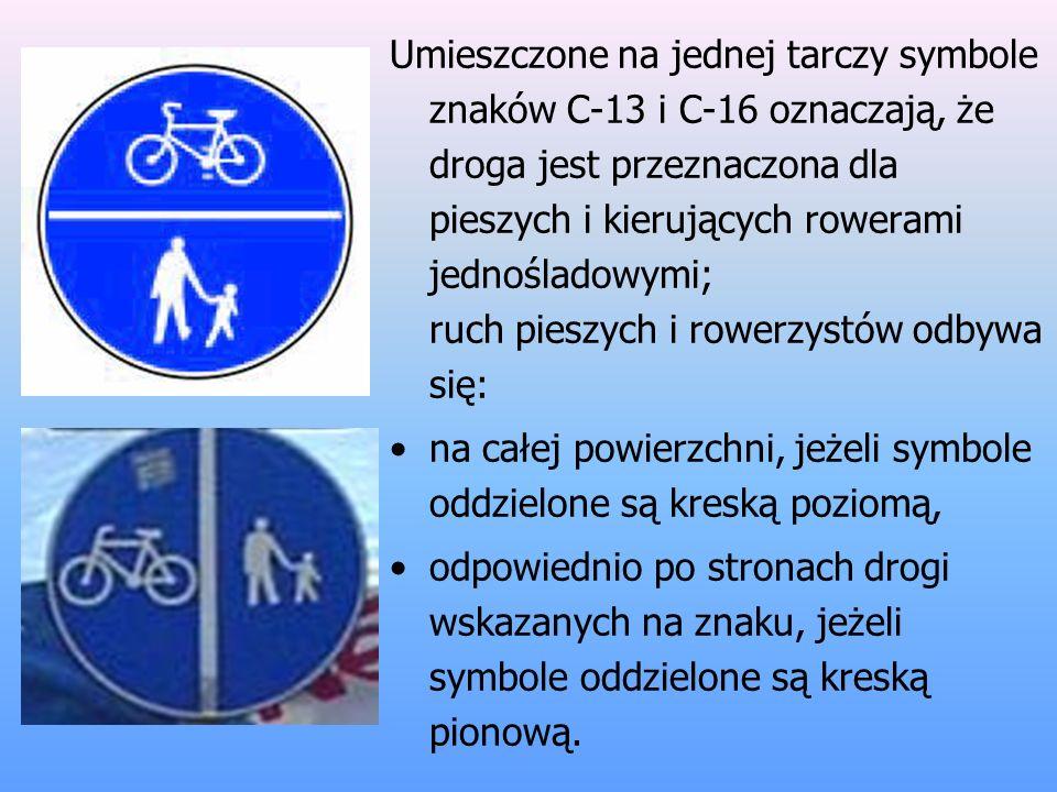 Umieszczone na jednej tarczy symbole znaków C-13 i C-16 oznaczają, że droga jest przeznaczona dla pieszych i kierujących rowerami jednośladowymi; ruch pieszych i rowerzystów odbywa się: